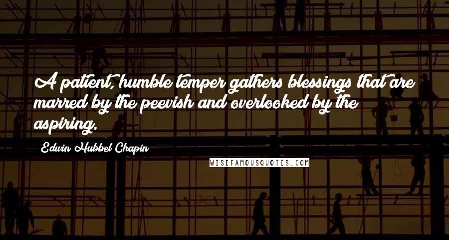 Edwin Hubbel Chapin Quotes: A patient, humble temper gathers blessings that are marred by the peevish and overlooked by the aspiring.