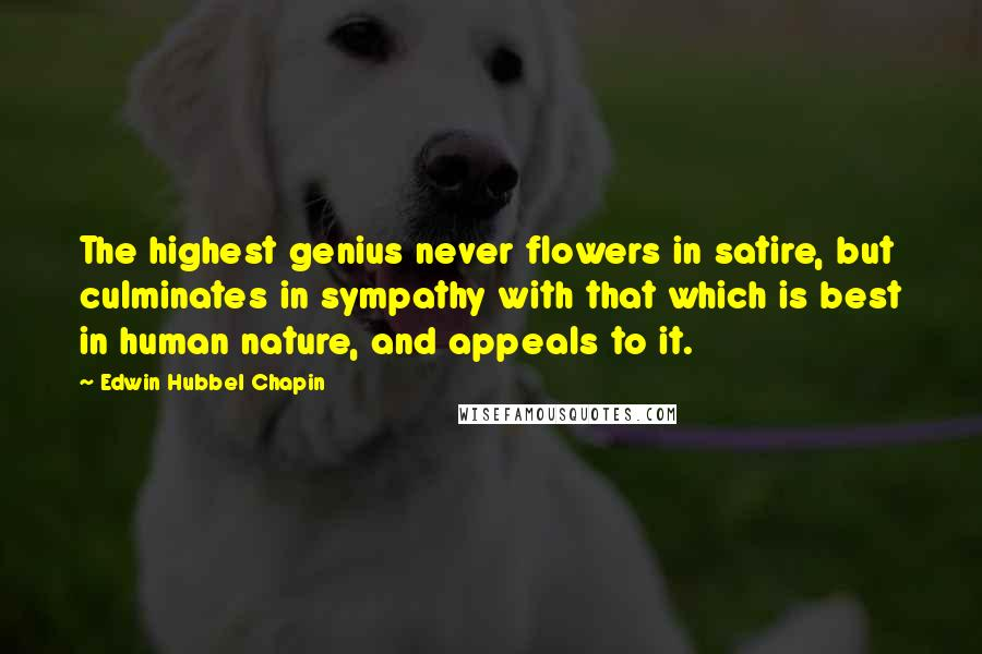 Edwin Hubbel Chapin Quotes: The highest genius never flowers in satire, but culminates in sympathy with that which is best in human nature, and appeals to it.