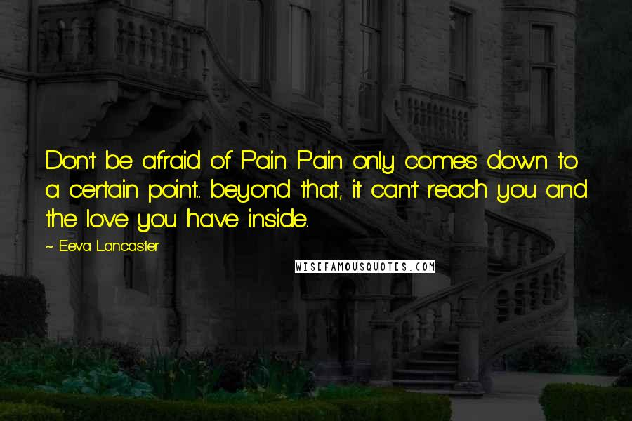Eeva Lancaster Quotes: Don't be afraid of Pain. Pain only comes down to a certain point... beyond that, it can't reach you and the love you have inside.