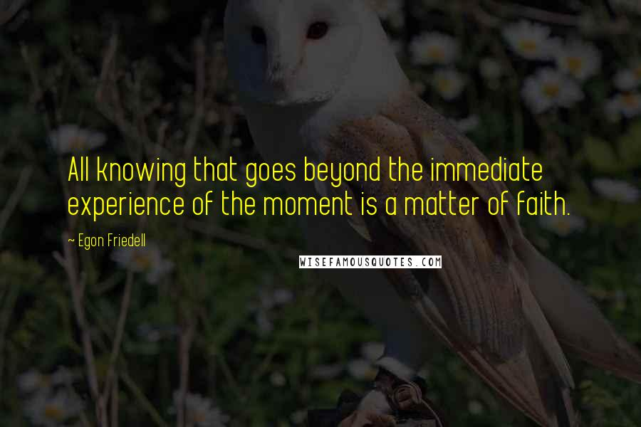 Egon Friedell Quotes: All knowing that goes beyond the immediate experience of the moment is a matter of faith.