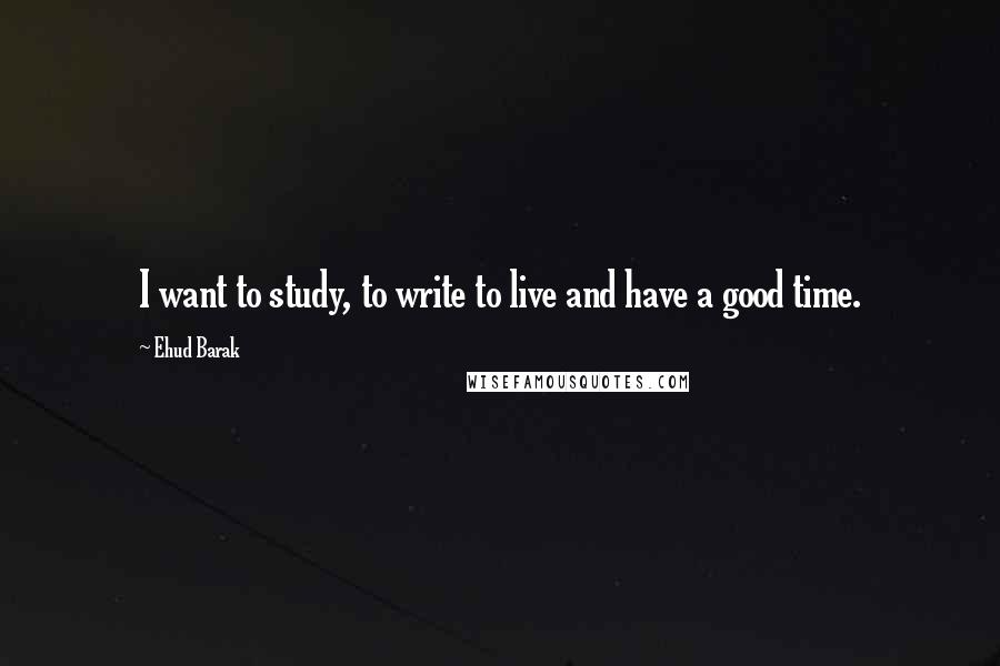 Ehud Barak Quotes: I want to study, to write to live and have a good time.