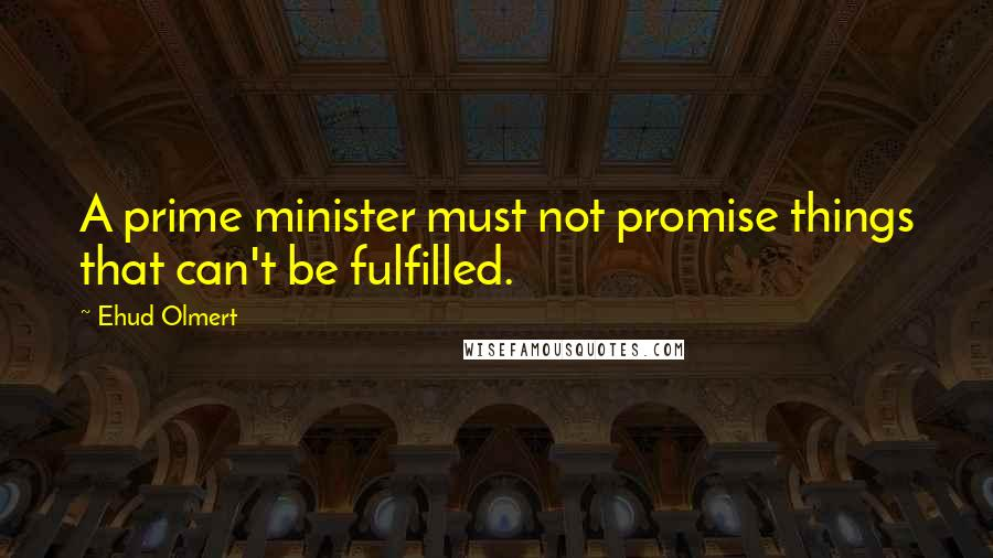 Ehud Olmert Quotes: A prime minister must not promise things that can't be fulfilled.