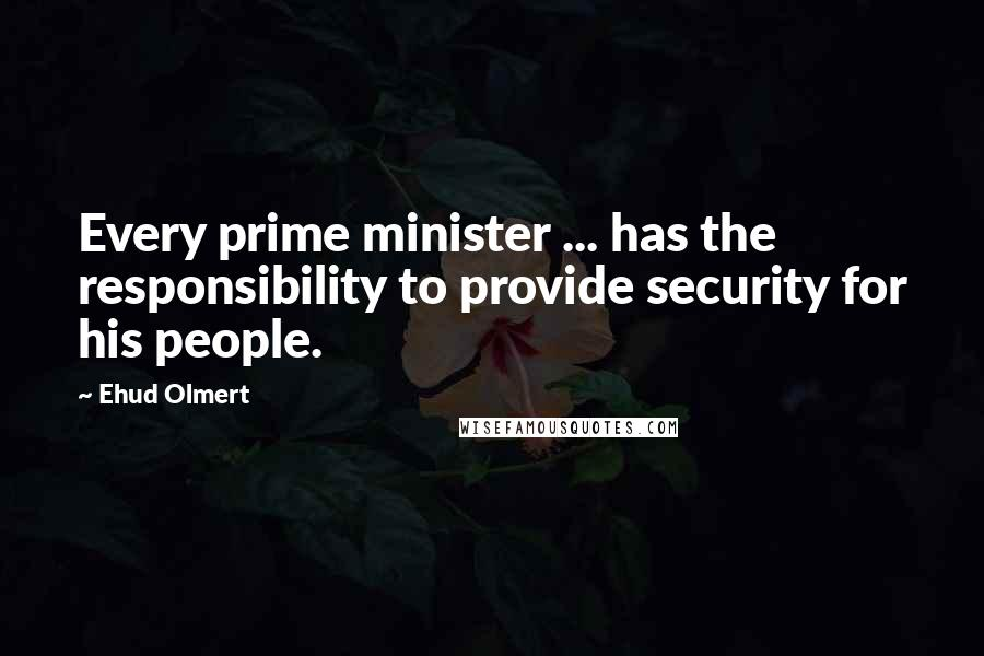 Ehud Olmert Quotes: Every prime minister ... has the responsibility to provide security for his people.