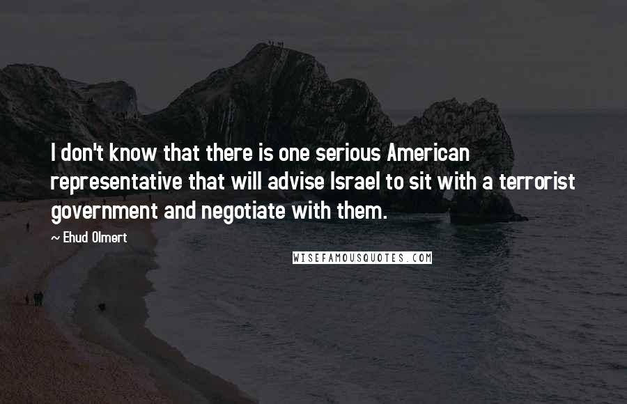 Ehud Olmert Quotes: I don't know that there is one serious American representative that will advise Israel to sit with a terrorist government and negotiate with them.