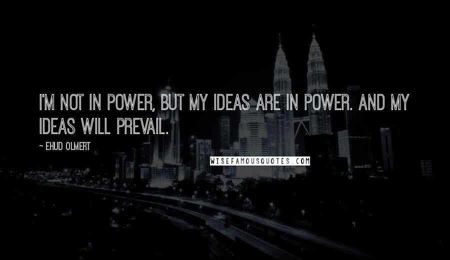 Ehud Olmert Quotes: I'm not in power, but my ideas are in power. And my ideas will prevail.