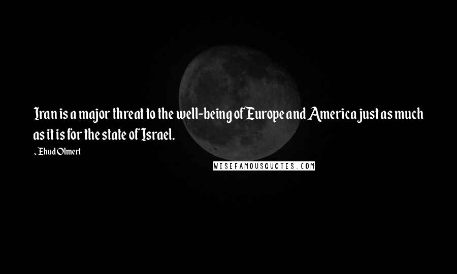 Ehud Olmert Quotes: Iran is a major threat to the well-being of Europe and America just as much as it is for the state of Israel.