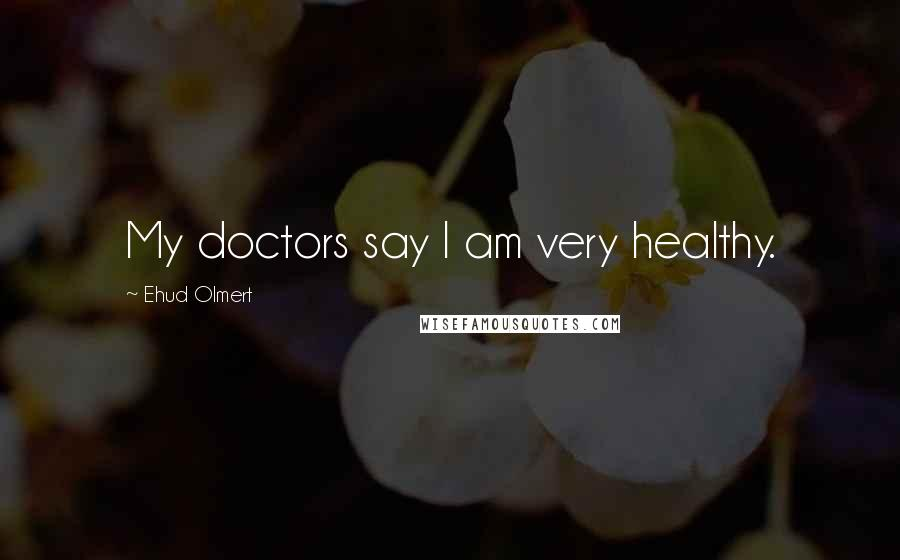 Ehud Olmert Quotes: My doctors say I am very healthy.