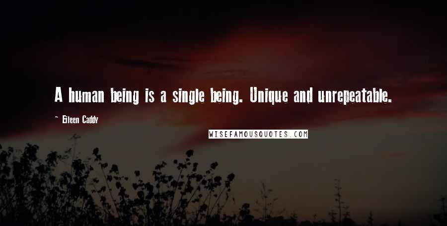Eileen Caddy Quotes: A human being is a single being. Unique and unrepeatable.