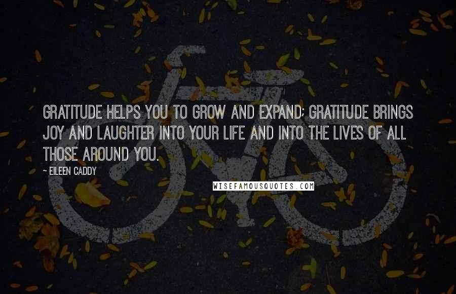 Eileen Caddy Quotes: Gratitude helps you to grow and expand; gratitude brings JOY and laughter into your life and into the lives of all those around you.
