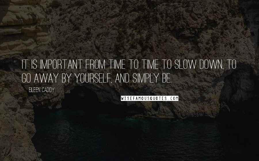 Eileen Caddy Quotes: It is important from time to time to slow down, to go away by yourself, and simply be.