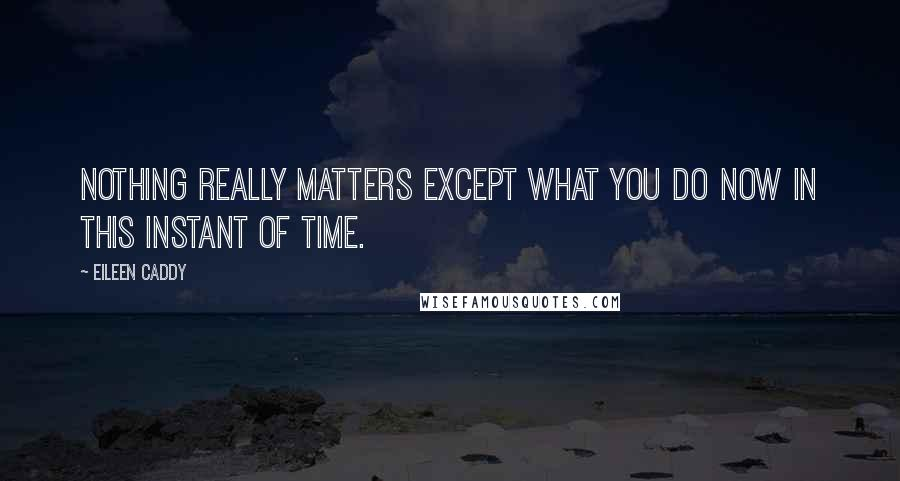 Eileen Caddy Quotes: Nothing really matters except what you do now in this instant of time.