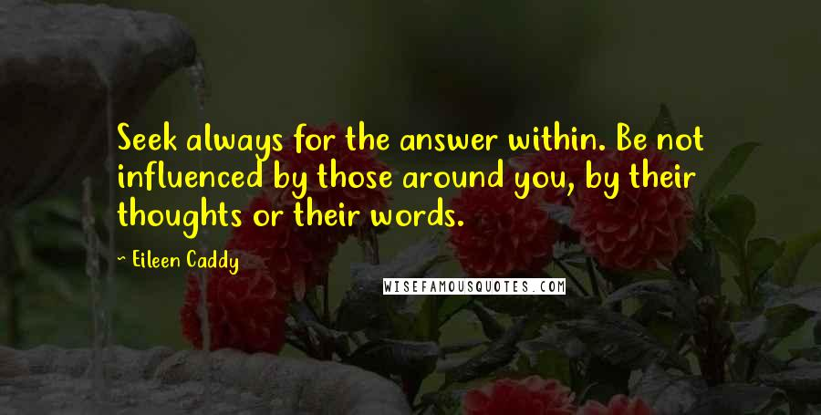 Eileen Caddy Quotes: Seek always for the answer within. Be not influenced by those around you, by their thoughts or their words.