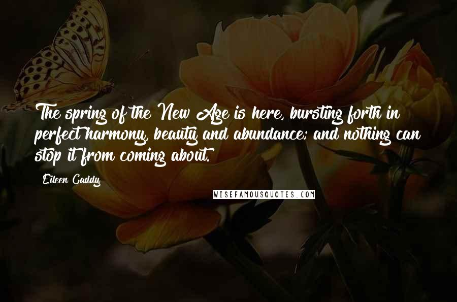 Eileen Caddy Quotes: The spring of the New Age is here, bursting forth in perfect harmony, beauty and abundance; and nothing can stop it from coming about.