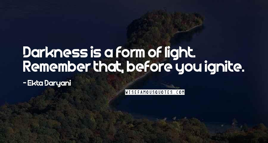 Ekta Daryani Quotes: Darkness is a form of light. Remember that, before you ignite.
