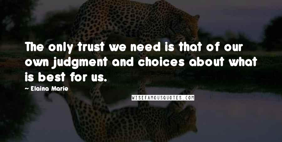 Elaina Marie Quotes: The only trust we need is that of our own judgment and choices about what is best for us.