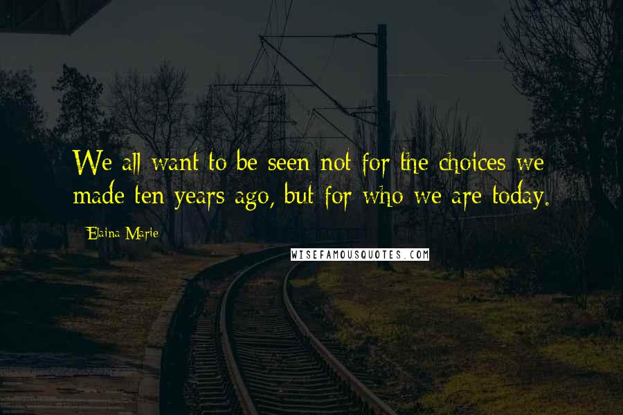 Elaina Marie Quotes: We all want to be seen not for the choices we made ten years ago, but for who we are today.