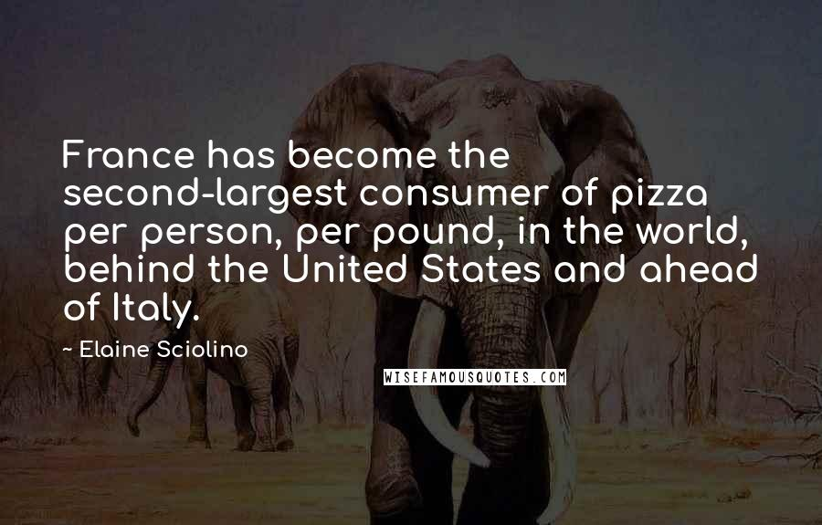Elaine Sciolino Quotes: France has become the second-largest consumer of pizza per person, per pound, in the world, behind the United States and ahead of Italy.