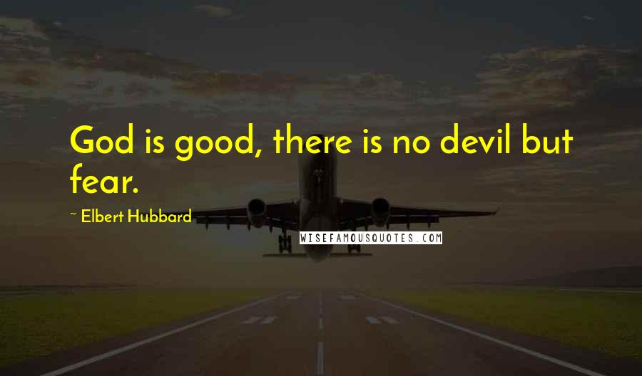 Elbert Hubbard Quotes: God is good, there is no devil but fear.