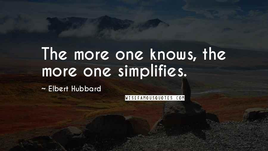 Elbert Hubbard Quotes: The more one knows, the more one simplifies.