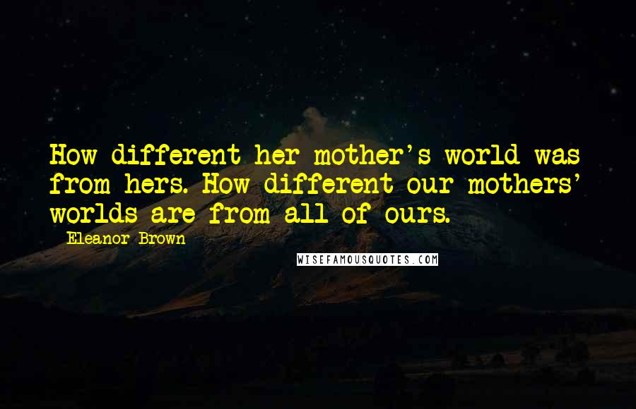 Eleanor Brown Quotes: How different her mother's world was from hers. How different our mothers' worlds are from all of ours.