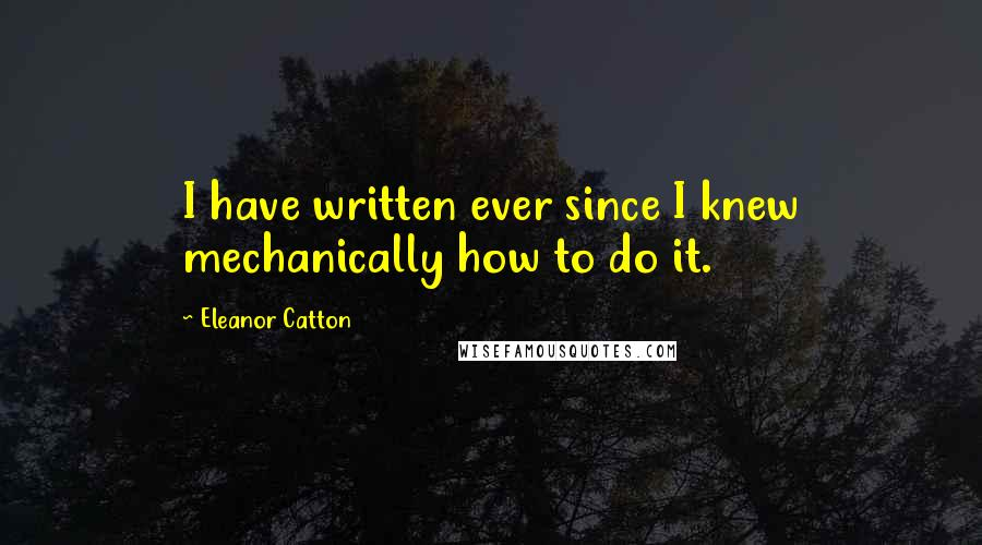 Eleanor Catton Quotes: I have written ever since I knew mechanically how to do it.