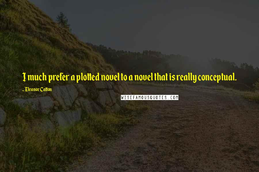 Eleanor Catton Quotes: I much prefer a plotted novel to a novel that is really conceptual.