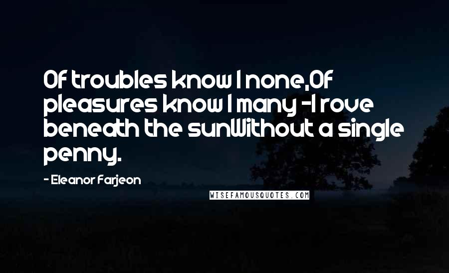 Eleanor Farjeon Quotes: Of troubles know I none,Of pleasures know I many -I rove beneath the sunWithout a single penny.