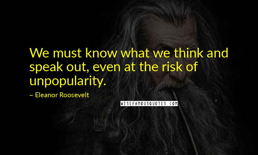 Eleanor Roosevelt Quotes: We must know what we think and speak out, even at the risk of unpopularity.