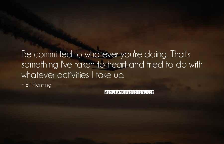 Eli Manning Quotes: Be committed to whatever you're doing. That's something I've taken to heart and tried to do with whatever activities I take up.