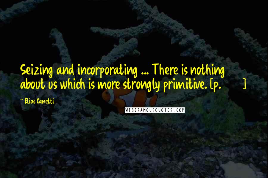 Elias Canetti Quotes: Seizing and incorporating ... There is nothing about us which is more strongly primitive. [p. 203]