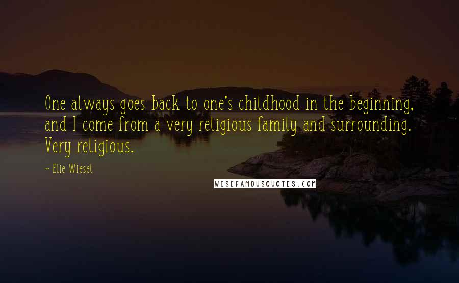 Elie Wiesel Quotes: One always goes back to one's childhood in the beginning, and I come from a very religious family and surrounding. Very religious.