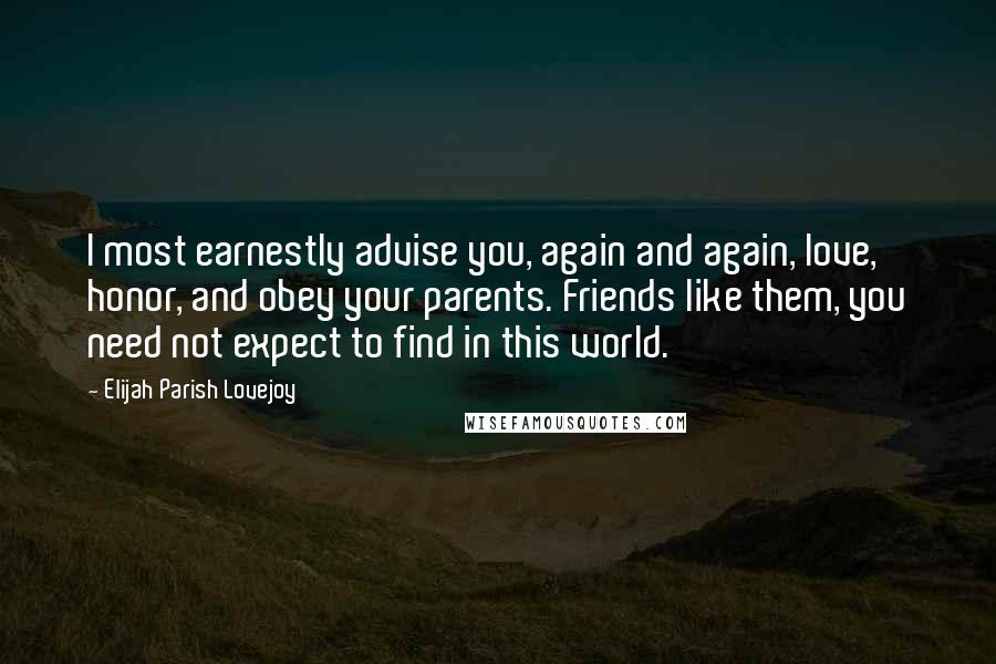 Elijah Parish Lovejoy Quotes: I most earnestly advise you, again and again, love, honor, and obey your parents. Friends like them, you need not expect to find in this world.