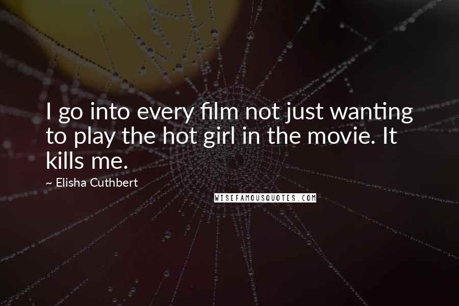 Elisha Cuthbert Quotes: I go into every film not just wanting to play the hot girl in the movie. It kills me.