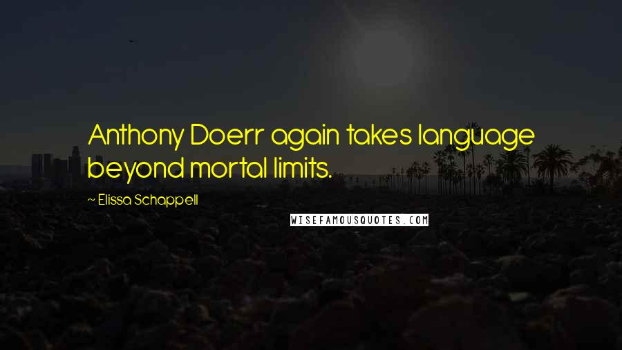 Elissa Schappell Quotes: Anthony Doerr again takes language beyond mortal limits.