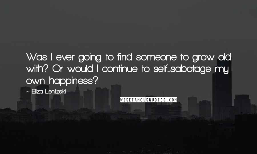Eliza Lentzski Quotes: Was I ever going to find someone to grow old with? Or would I continue to self-sabotage my own happiness?
