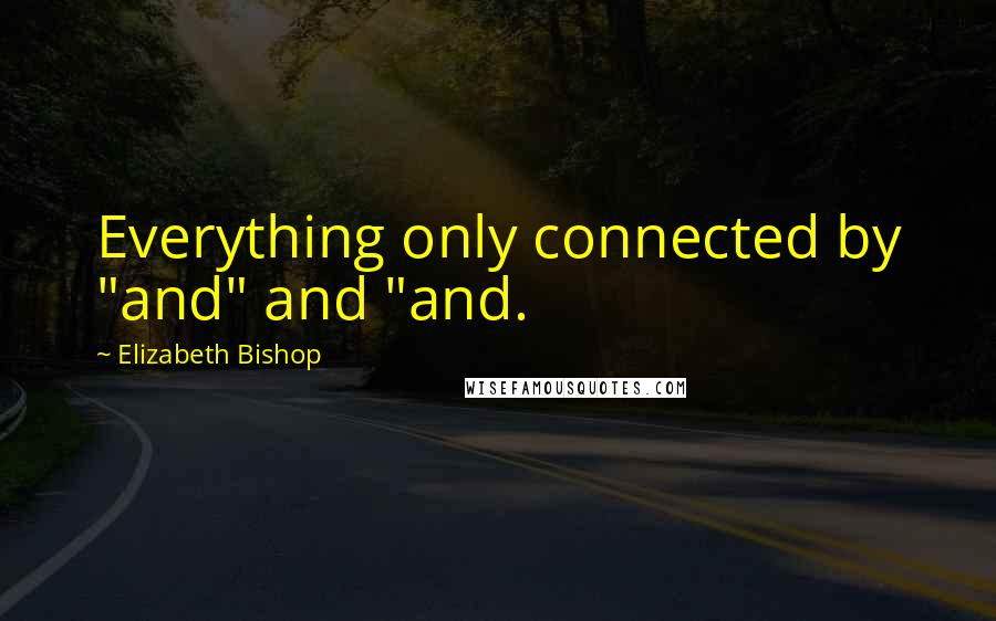 """Elizabeth Bishop Quotes: Everything only connected by """"and"""" and """"and."""