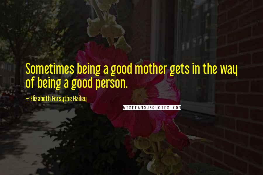 Elizabeth Forsythe Hailey Quotes: Sometimes being a good mother gets in the way of being a good person.