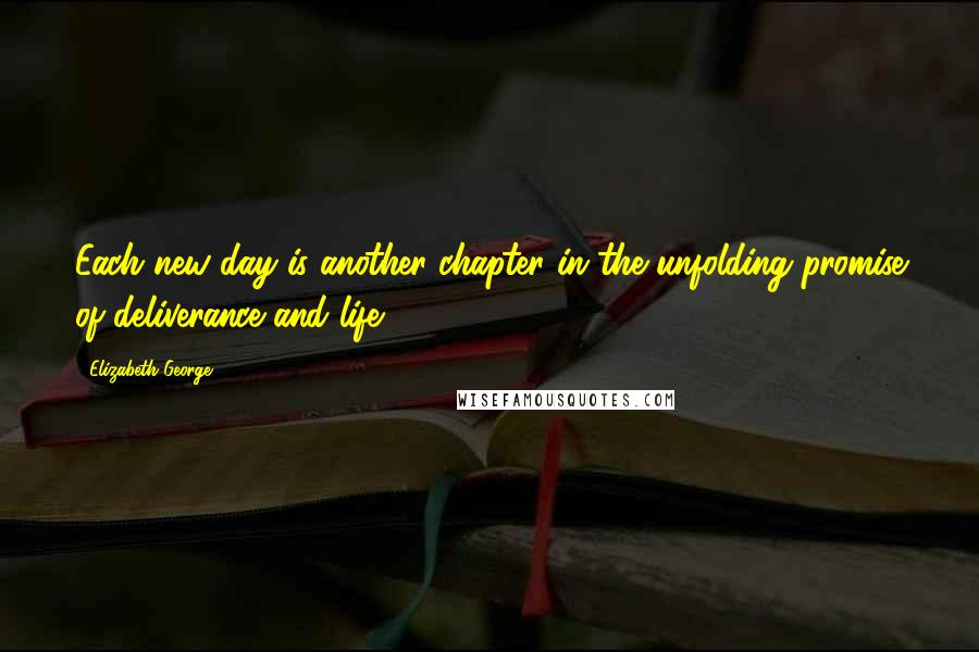 Elizabeth George Quotes: Each new day is another chapter in the unfolding promise of deliverance and life.