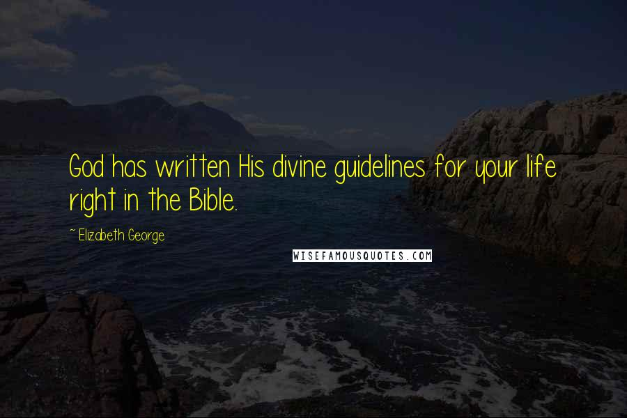 Elizabeth George Quotes: God has written His divine guidelines for your life right in the Bible.