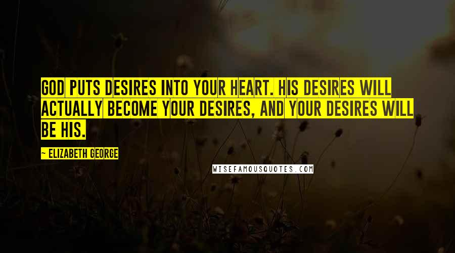 Elizabeth George Quotes: God puts desires into your heart. His desires will actually become your desires, and your desires will be His.