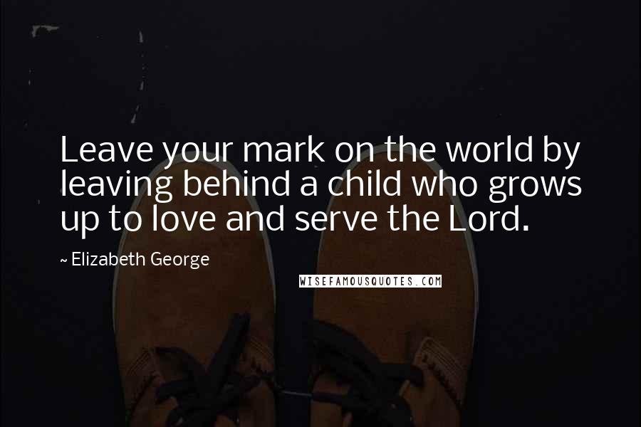 Elizabeth George Quotes: Leave your mark on the world by ...