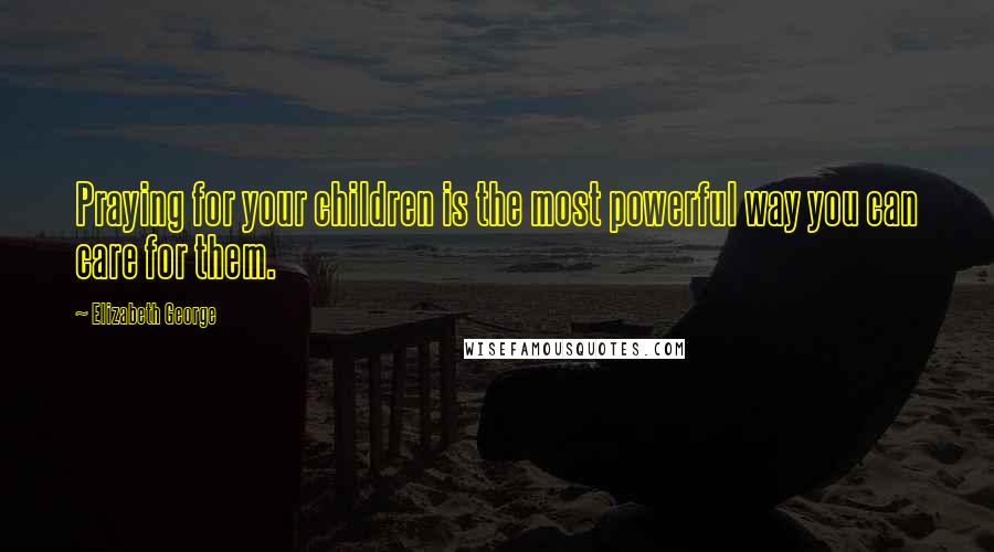 Elizabeth George Quotes: Praying for your children is the most powerful way you can care for them.