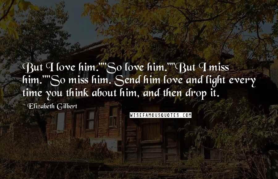 "Elizabeth Gilbert Quotes: But I love him.""""So love him.""""But I miss him.""""So miss him. Send him love and light every time you think about him, and then drop it."