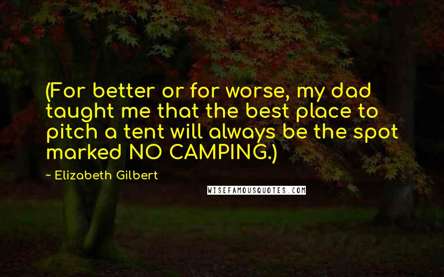 Elizabeth Gilbert Quotes: (For better or for worse, my dad taught me that the best place to pitch a tent will always be the spot marked NO CAMPING.)