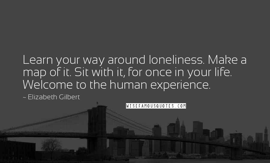 Elizabeth Gilbert Quotes: Learn your way around loneliness. Make a map of it. Sit with it, for once in your life. Welcome to the human experience.