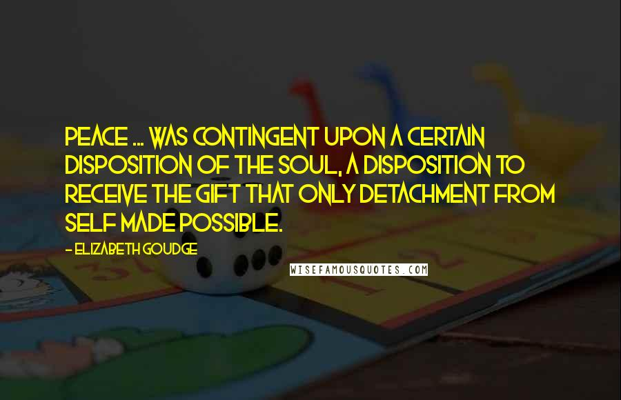 Elizabeth Goudge Quotes: Peace ... was contingent upon a certain disposition of the soul, a disposition to receive the gift that only detachment from self made possible.