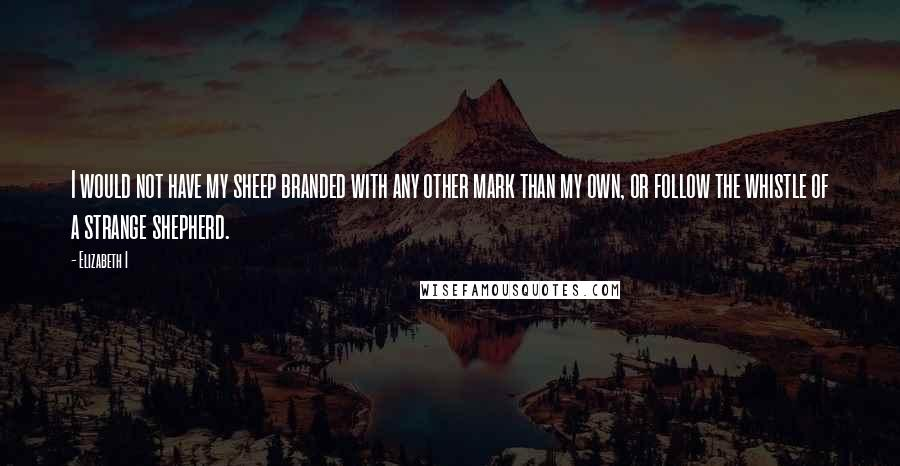 Elizabeth I Quotes: I would not have my sheep branded with any other mark than my own, or follow the whistle of a strange shepherd.