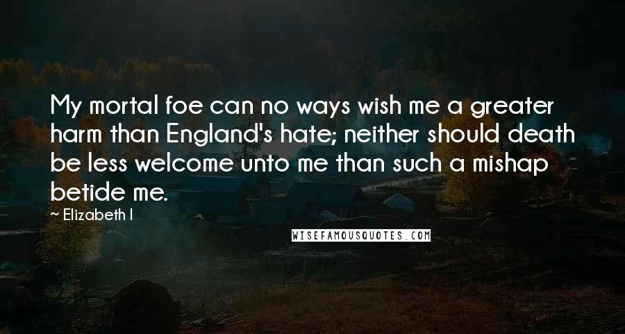 Elizabeth I Quotes: My mortal foe can no ways wish me a greater harm than England's hate; neither should death be less welcome unto me than such a mishap betide me.