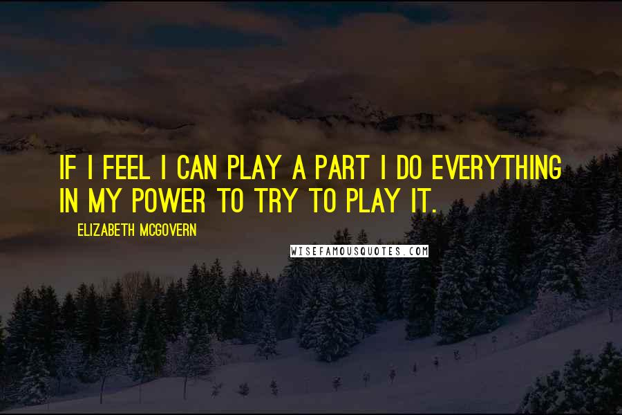 Elizabeth McGovern Quotes: If I feel I can play a part I do everything in my power to try to play it.