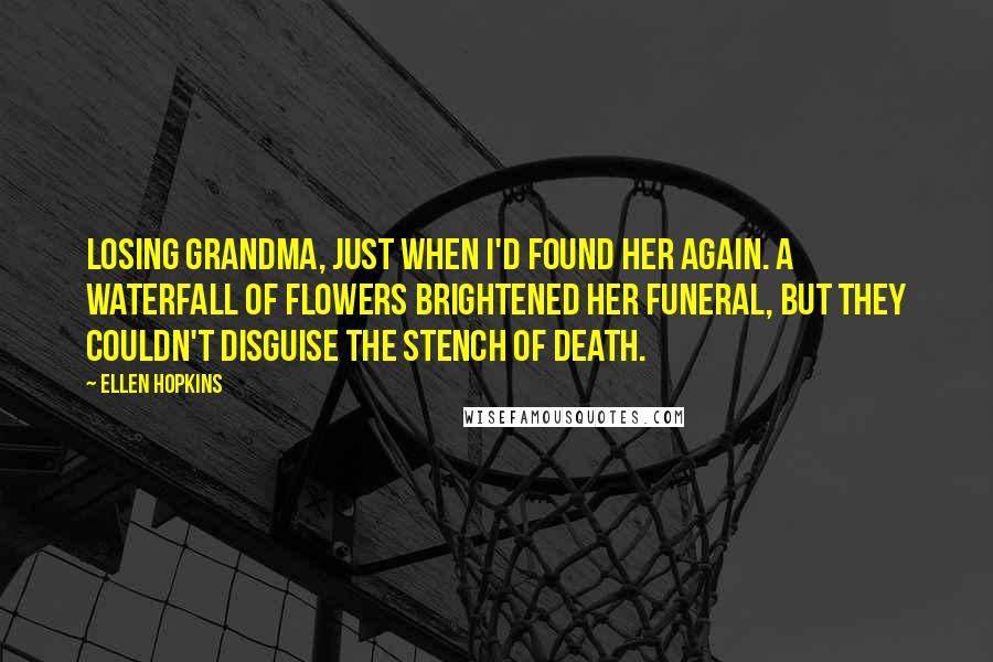 Ellen Hopkins Quotes: Losing Grandma, just when I'd found her again. A waterfall of flowers brightened her funeral, but they couldn't disguise the stench of death.